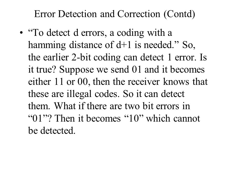 "Error Detection and Correction (Contd) ""To detect d errors, a coding with a hamming distance of d+1 is needed."" So, the earlier 2-bit coding can detec"