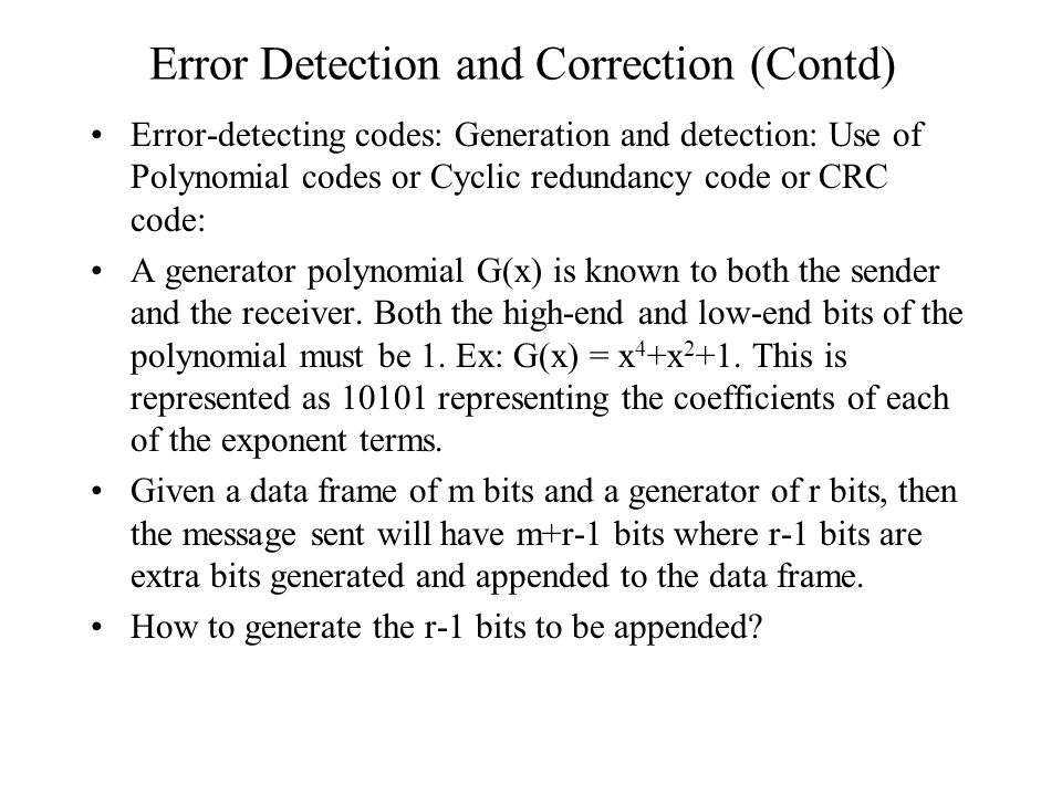 Error Detection and Correction (Contd) Error-detecting codes: Generation and detection: Use of Polynomial codes or Cyclic redundancy code or CRC code: