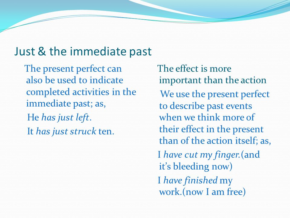 Just & the immediate past The present perfect can also be used to indicate completed activities in the immediate past; as, He has just left. It has ju