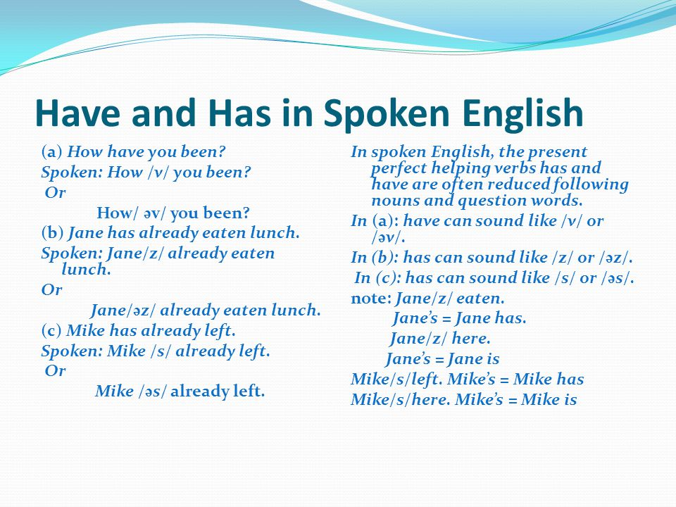 Have and Has in Spoken English (a) How have you been? Spoken: How /v/ you been? Or How/ ə v/ you been? (b) Jane has already eaten lunch. Spoken: Jane/
