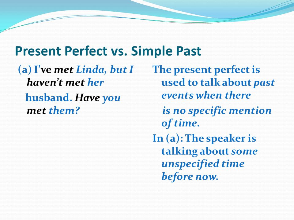 Present Perfect vs. Simple Past (a) I've met Linda, but I haven't met her husband. Have you met them? The present perfect is used to talk about past e
