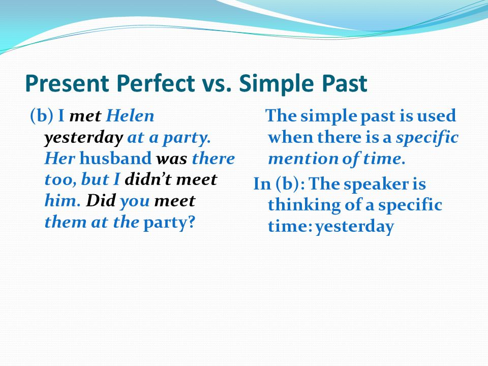 Present Perfect vs. Simple Past (b) I met Helen yesterday at a party. Her husband was there too, but I didn't meet him. Did you meet them at the party