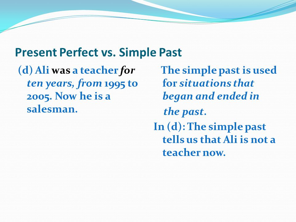 Present Perfect vs. Simple Past (d) Ali was a teacher for ten years, from 1995 to 2005. Now he is a salesman. The simple past is used for situations t