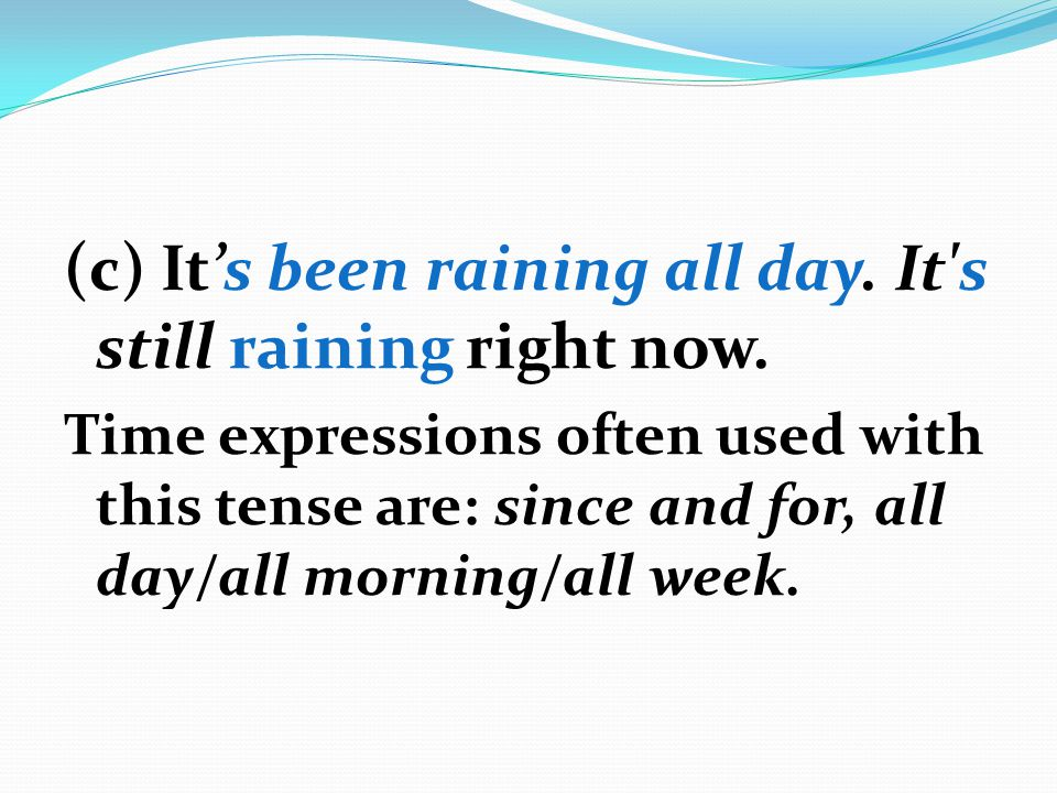 (c) It's been raining all day. It's still raining right now. Time expressions often used with this tense are: since and for, all day/all morning/all w