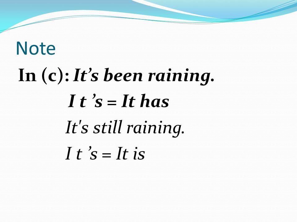 Note In (c): It's been raining. I t 's = It has It's still raining. I t 's = It is