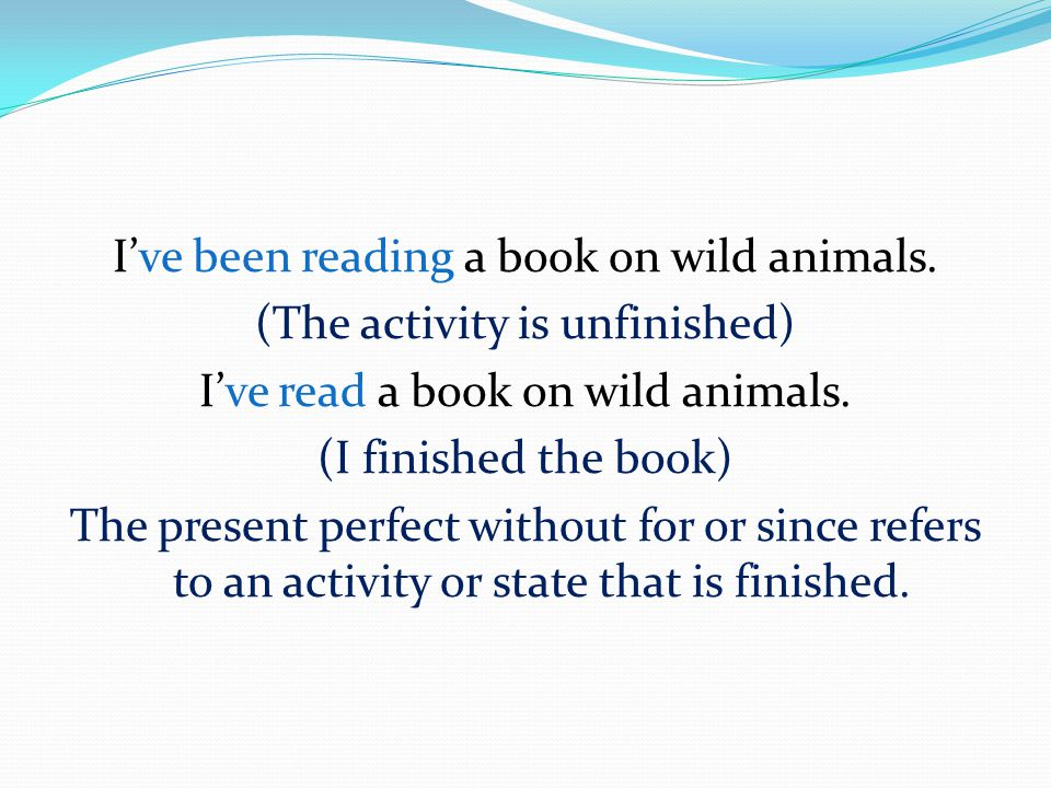 I've been reading a book on wild animals. (The activity is unfinished) I've read a book on wild animals. (I finished the book) The present perfect wit