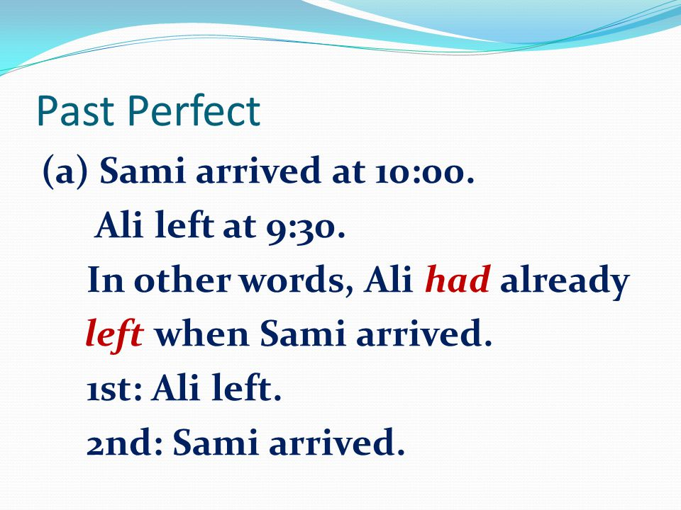 Past Perfect (a) Sami arrived at 10:00. Ali left at 9:30. In other words, Ali had already left when Sami arrived. 1st: Ali left. 2nd: Sami arrived.