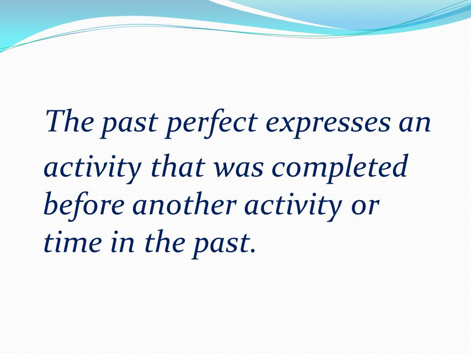 The past perfect expresses an activity that was completed before another activity or time in the past.