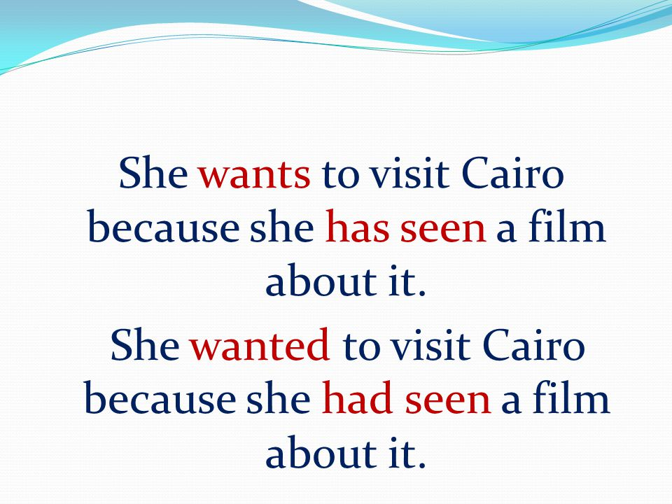 She wants to visit Cairo because she has seen a film about it. She wanted to visit Cairo because she had seen a film about it.