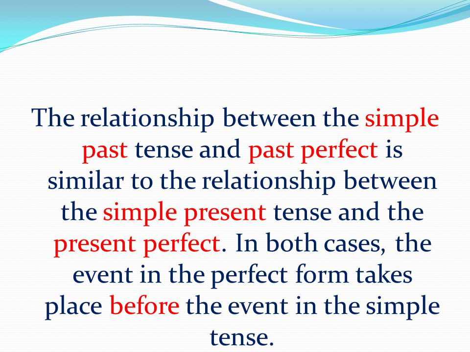 The relationship between the simple past tense and past perfect is similar to the relationship between the simple present tense and the present perfec
