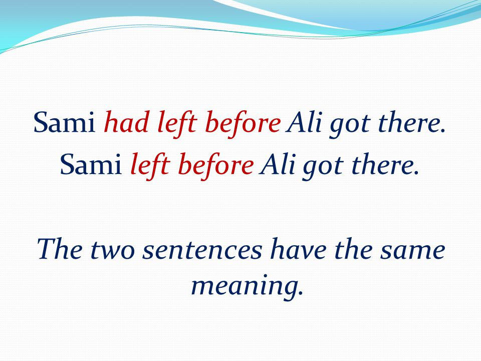 Sami had left before Ali got there. Sami left before Ali got there. The two sentences have the same meaning.
