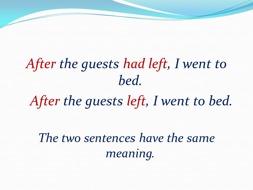 After the guests had left, I went to bed. After the guests left, I went to bed. The two sentences have the same meaning.