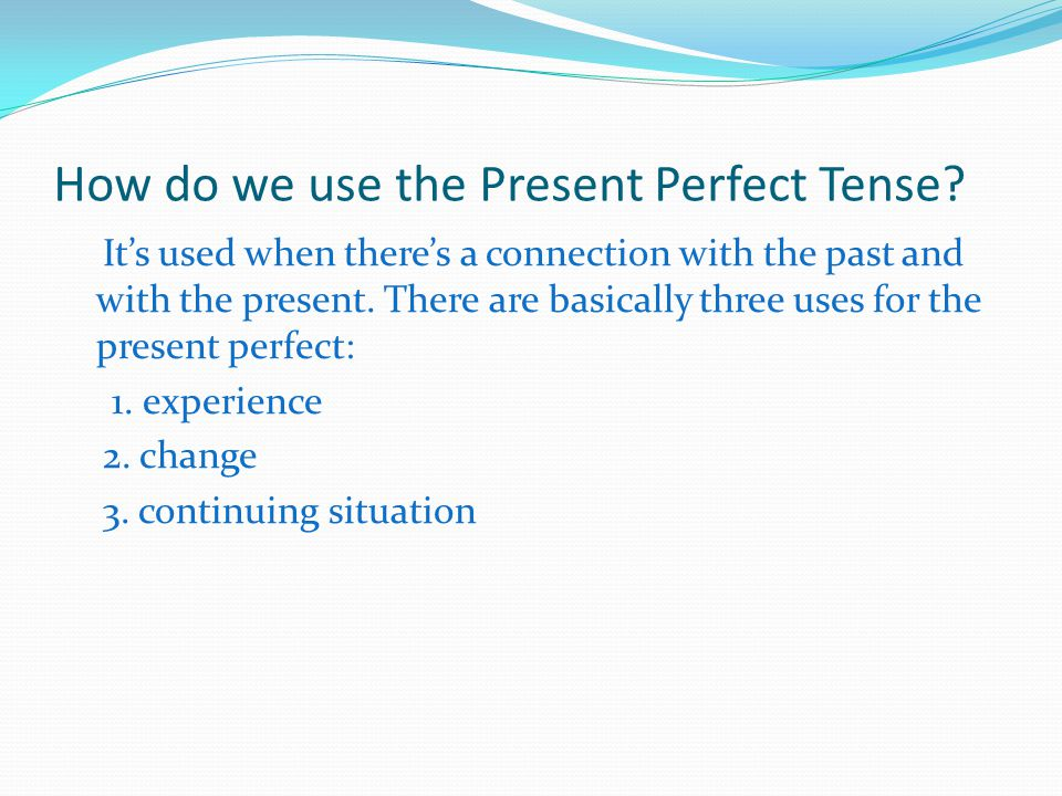 How do we use the Present Perfect Tense? It's used when there's a connection with the past and with the present. There are basically three uses for th