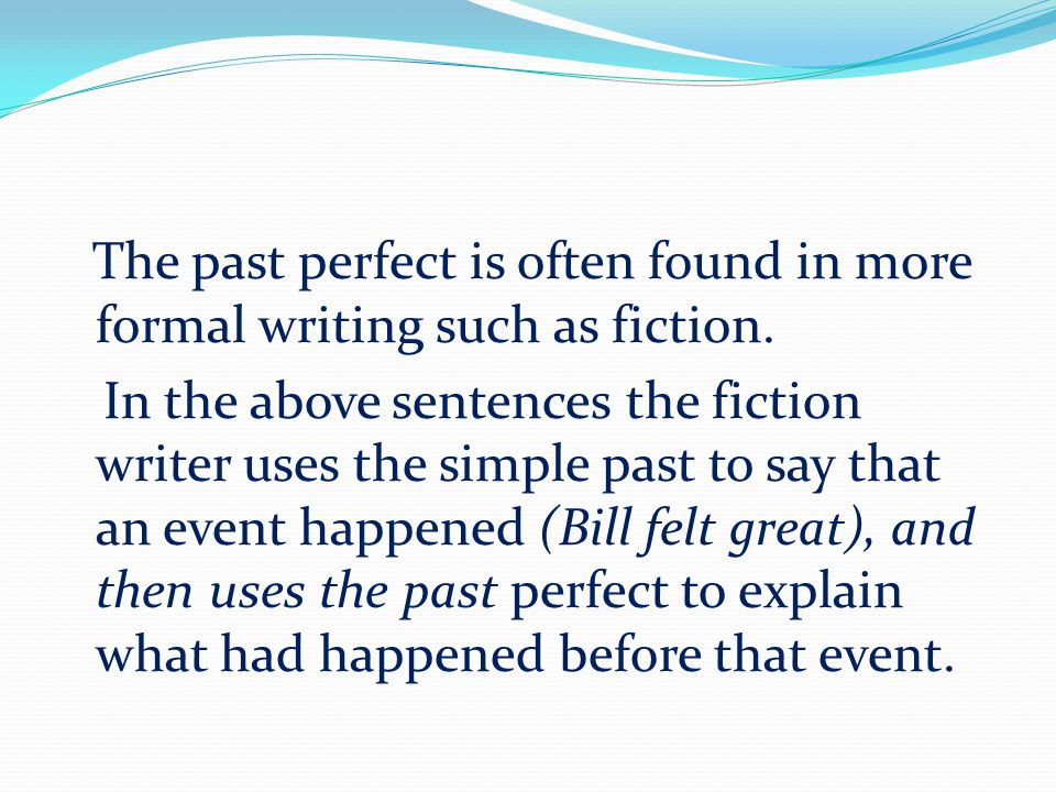 The past perfect is often found in more formal writing such as fiction. In the above sentences the fiction writer uses the simple past to say that an
