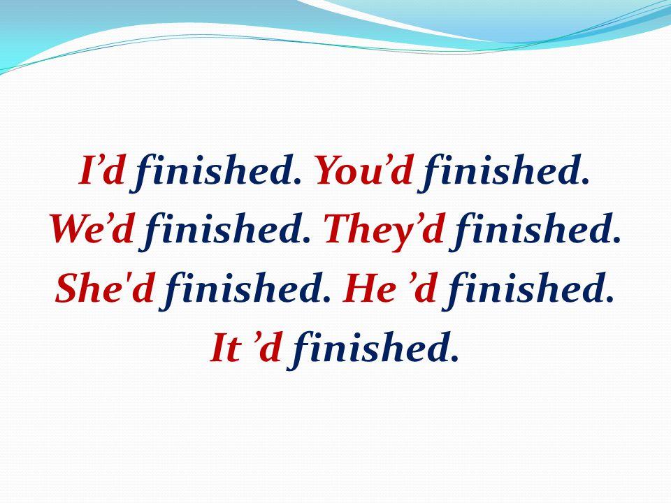 I'd finished. You'd finished. We'd finished. They'd finished. She'd finished. He 'd finished. It 'd finished.