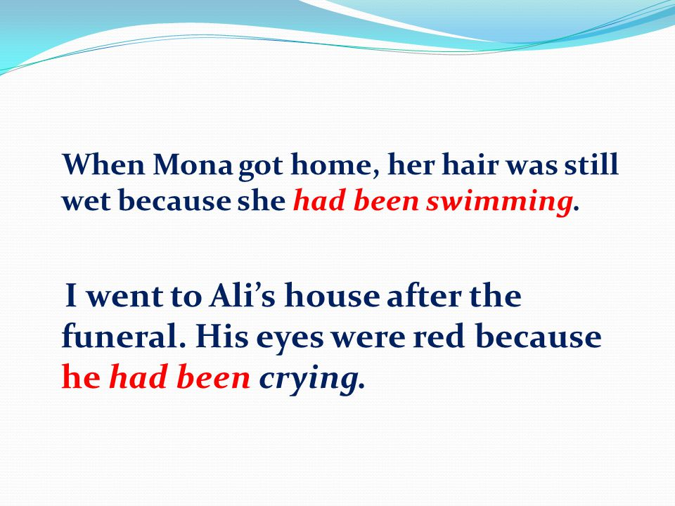 When Mona got home, her hair was still wet because she had been swimming. I went to Ali's house after the funeral. His eyes were red because he had be