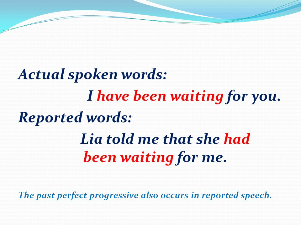Actual spoken words: I have been waiting for you. Reported words: Lia told me that she had been waiting for me. The past perfect progressive also occu