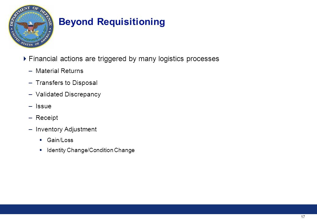 17 Beyond Requisitioning  Financial actions are triggered by many logistics processes –Material Returns –Transfers to Disposal –Validated Discrepancy –Issue –Receipt –Inventory Adjustment  Gain/Loss  Identity Change/Condition Change