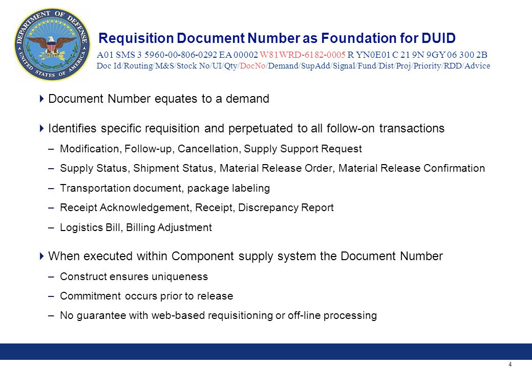 4 Requisition Document Number as Foundation for DUID  Document Number equates to a demand  Identifies specific requisition and perpetuated to all follow-on transactions –Modification, Follow-up, Cancellation, Supply Support Request –Supply Status, Shipment Status, Material Release Order, Material Release Confirmation –Transportation document, package labeling –Receipt Acknowledgement, Receipt, Discrepancy Report –Logistics Bill, Billing Adjustment  When executed within Component supply system the Document Number –Construct ensures uniqueness –Commitment occurs prior to release –No guarantee with web-based requisitioning or off-line processing A01 SMS 3 5960-00-806-0292 EA 00002 W81WRD-6182-0005 R YN0E01 C 21 9N 9GY 06 300 2B Doc Id/Routing/M&S/Stock No/UI/Qty/DocNo/Demand/SupAdd/Signal/Fund/Dist/Proj/Priority/RDD/Advice