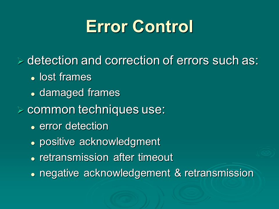 Error Control  detection and correction of errors such as: lost frames lost frames damaged frames damaged frames  common techniques use: error detection error detection positive acknowledgment positive acknowledgment retransmission after timeout retransmission after timeout negative acknowledgement & retransmission negative acknowledgement & retransmission