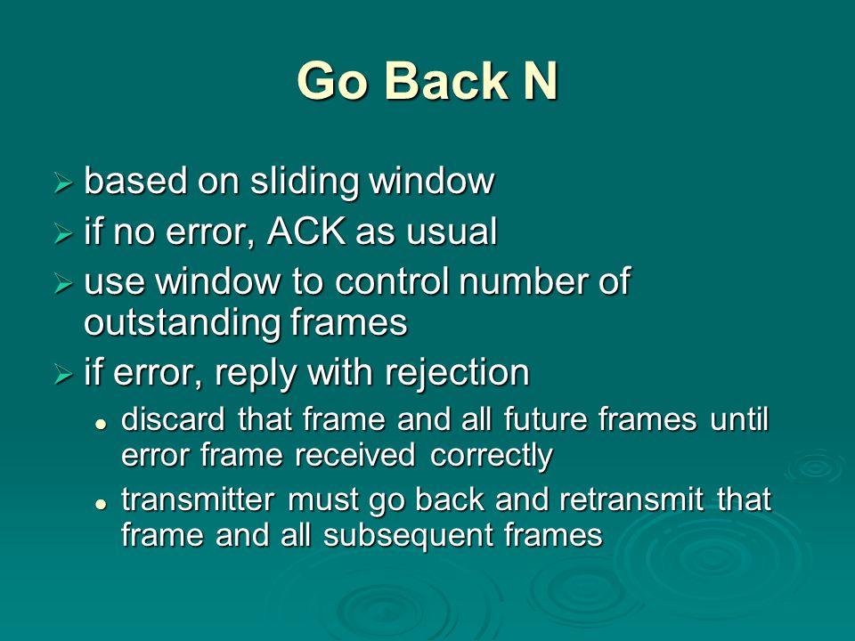 Go Back N  based on sliding window  if no error, ACK as usual  use window to control number of outstanding frames  if error, reply with rejection discard that frame and all future frames until error frame received correctly discard that frame and all future frames until error frame received correctly transmitter must go back and retransmit that frame and all subsequent frames transmitter must go back and retransmit that frame and all subsequent frames
