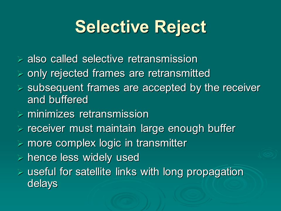 Selective Reject  also called selective retransmission  only rejected frames are retransmitted  subsequent frames are accepted by the receiver and buffered  minimizes retransmission  receiver must maintain large enough buffer  more complex logic in transmitter  hence less widely used  useful for satellite links with long propagation delays