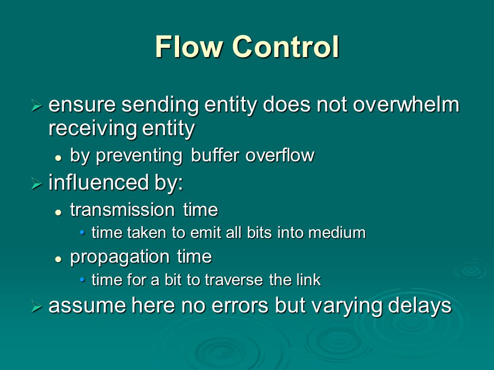Flow Control  ensure sending entity does not overwhelm receiving entity by preventing buffer overflow by preventing buffer overflow  influenced by: transmission time transmission time time taken to emit all bits into mediumtime taken to emit all bits into medium propagation time propagation time time for a bit to traverse the linktime for a bit to traverse the link  assume here no errors but varying delays
