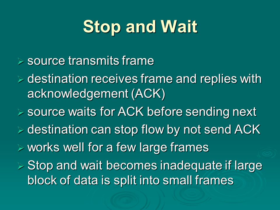 Stop and Wait  source transmits frame  destination receives frame and replies with acknowledgement (ACK)  source waits for ACK before sending next  destination can stop flow by not send ACK  works well for a few large frames  Stop and wait becomes inadequate if large block of data is split into small frames