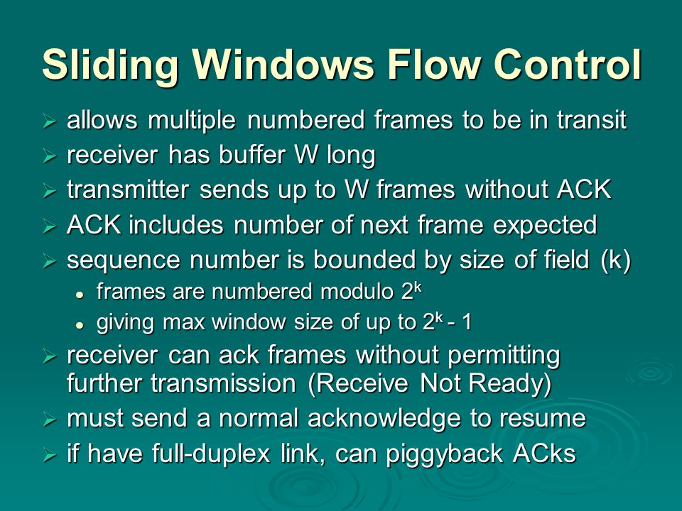 Sliding Windows Flow Control  allows multiple numbered frames to be in transit  receiver has buffer W long  transmitter sends up to W frames without ACK  ACK includes number of next frame expected  sequence number is bounded by size of field (k) frames are numbered modulo 2 k frames are numbered modulo 2 k giving max window size of up to 2 k - 1 giving max window size of up to 2 k - 1  receiver can ack frames without permitting further transmission (Receive Not Ready)  must send a normal acknowledge to resume  if have full-duplex link, can piggyback ACks