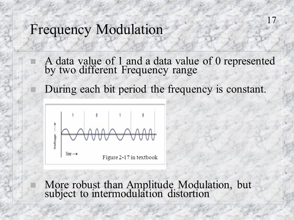 17 Frequency Modulation n A data value of 1 and a data value of 0 represented by two different Frequency range n During each bit period the frequency is constant.