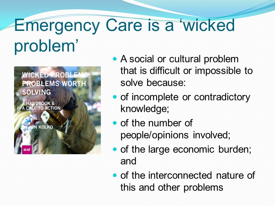 Emergency Care is a 'wicked problem' A social or cultural problem that is difficult or impossible to solve because: of incomplete or contradictory kno