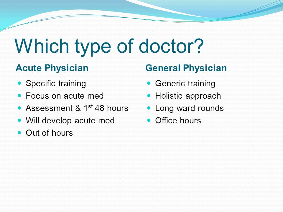 Which type of doctor? Acute Physician General Physician Specific training Focus on acute med Assessment & 1 st 48 hours Will develop acute med Out of