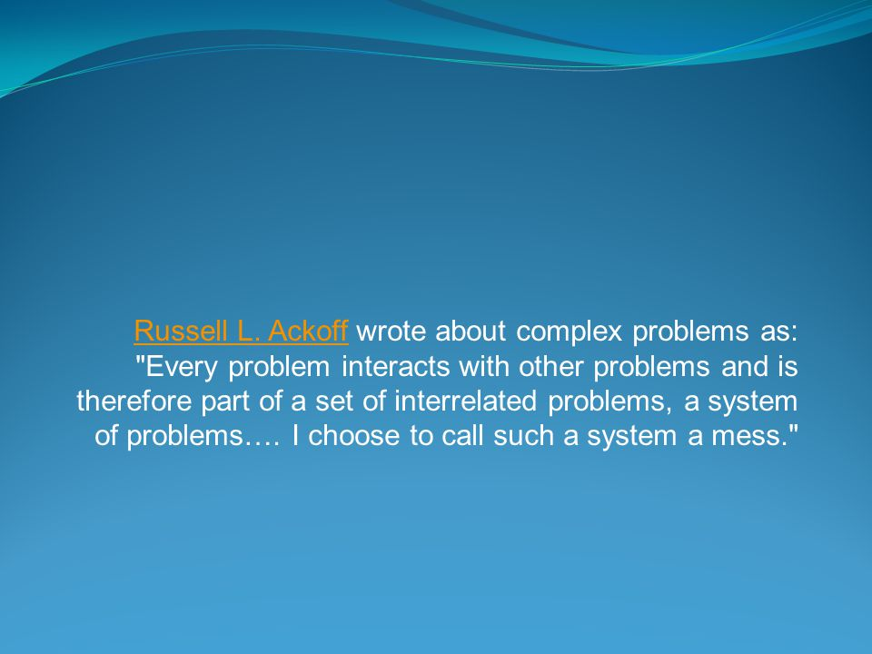 Russell L. AckoffRussell L. Ackoff wrote about complex problems as: