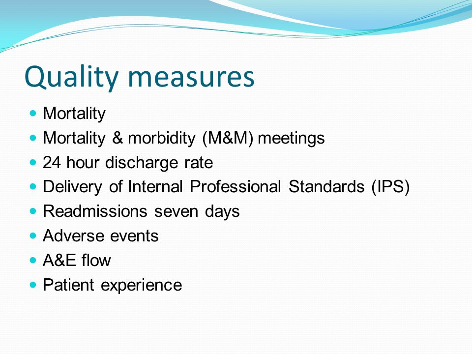 Quality measures Mortality Mortality & morbidity (M&M) meetings 24 hour discharge rate Delivery of Internal Professional Standards (IPS) Readmissions