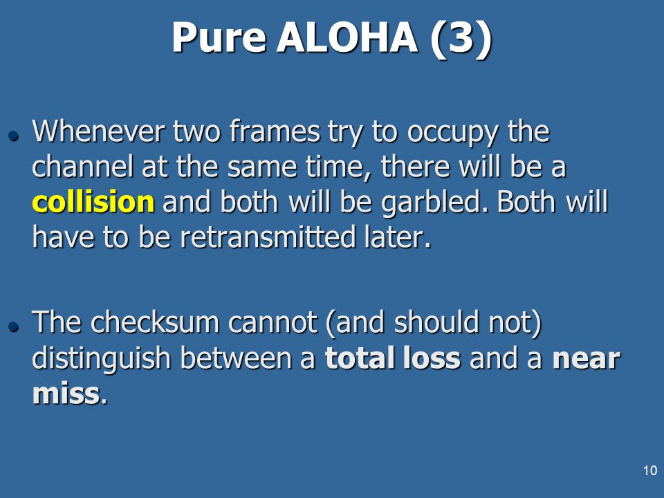 10 Pure ALOHA (3) l Whenever two frames try to occupy the channel at the same time, there will be a collision and both will be garbled. Both will have