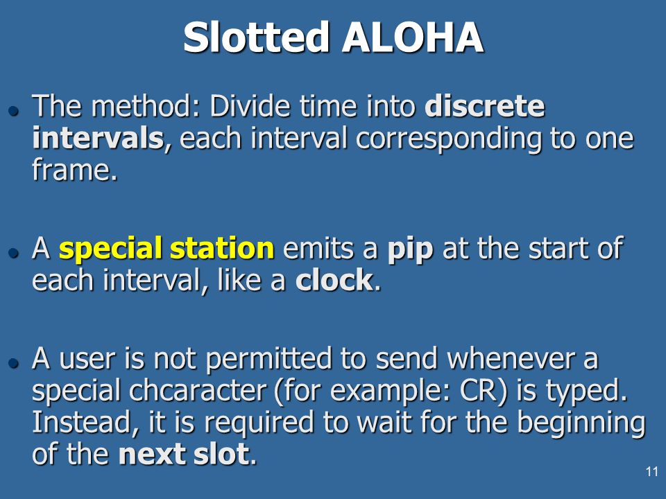 11 Slotted ALOHA l The method: Divide time into discrete intervals, each interval corresponding to one frame. l A special station emits a pip at the s