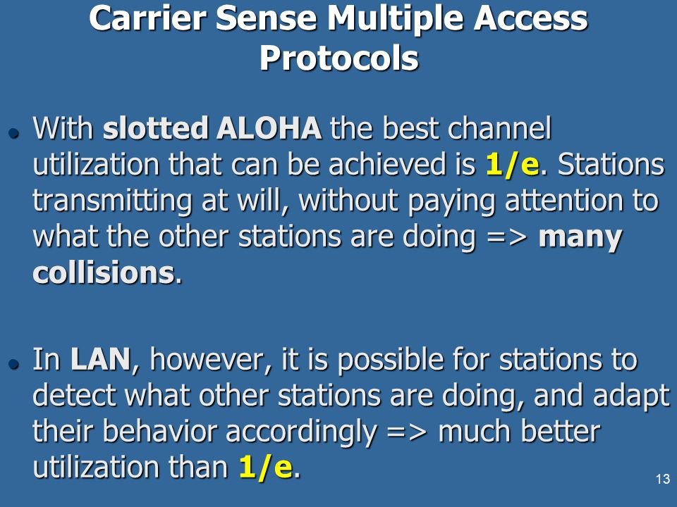 13 Carrier Sense Multiple Access Protocols l With slotted ALOHA the best channel utilization that can be achieved is 1/e. Stations transmitting at wil