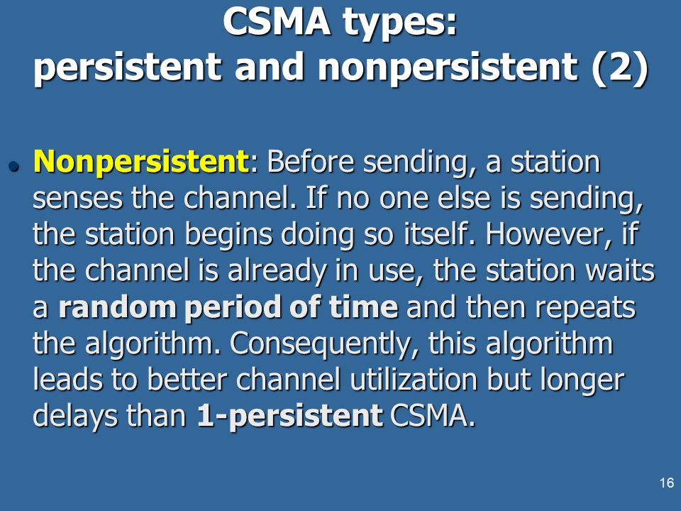 16 CSMA types: persistent and nonpersistent (2) l Nonpersistent: Before sending, a station senses the channel. If no one else is sending, the station