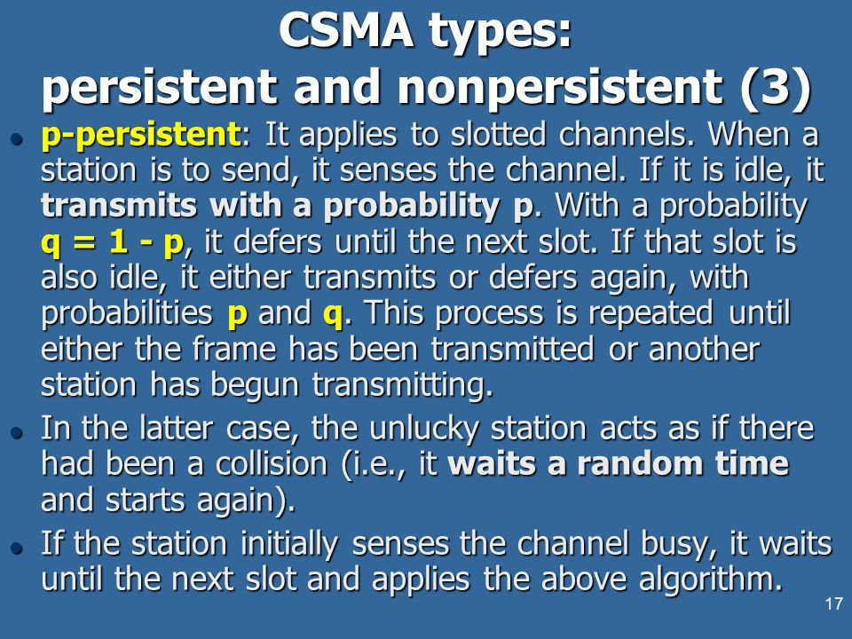 17 CSMA types: persistent and nonpersistent (3) l p-persistent: It applies to slotted channels. When a station is to send, it senses the channel. If i