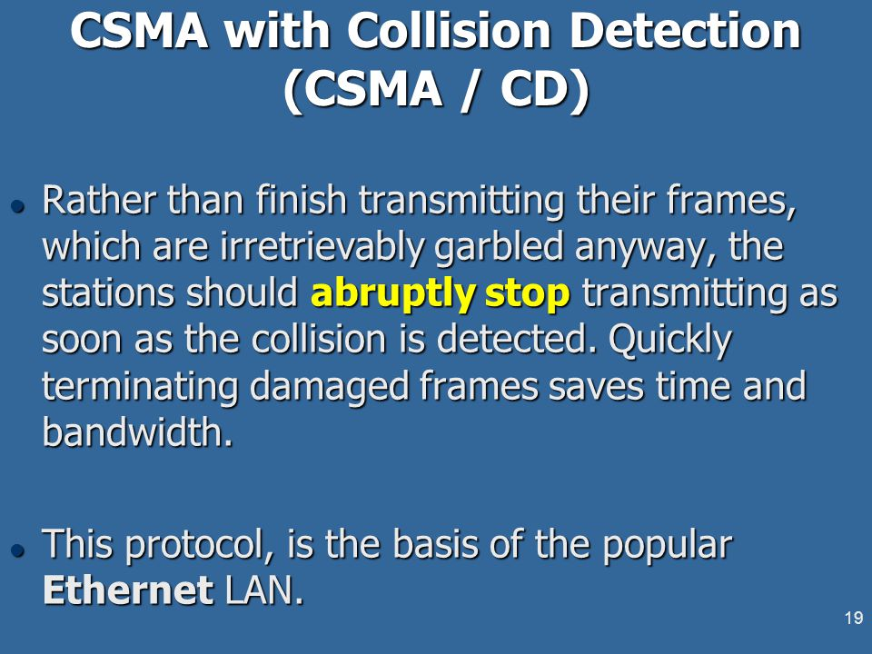 19 CSMA with Collision Detection (CSMA / CD) l Rather than finish transmitting their frames, which are irretrievably garbled anyway, the stations should abruptly stop transmitting as soon as the collision is detected.