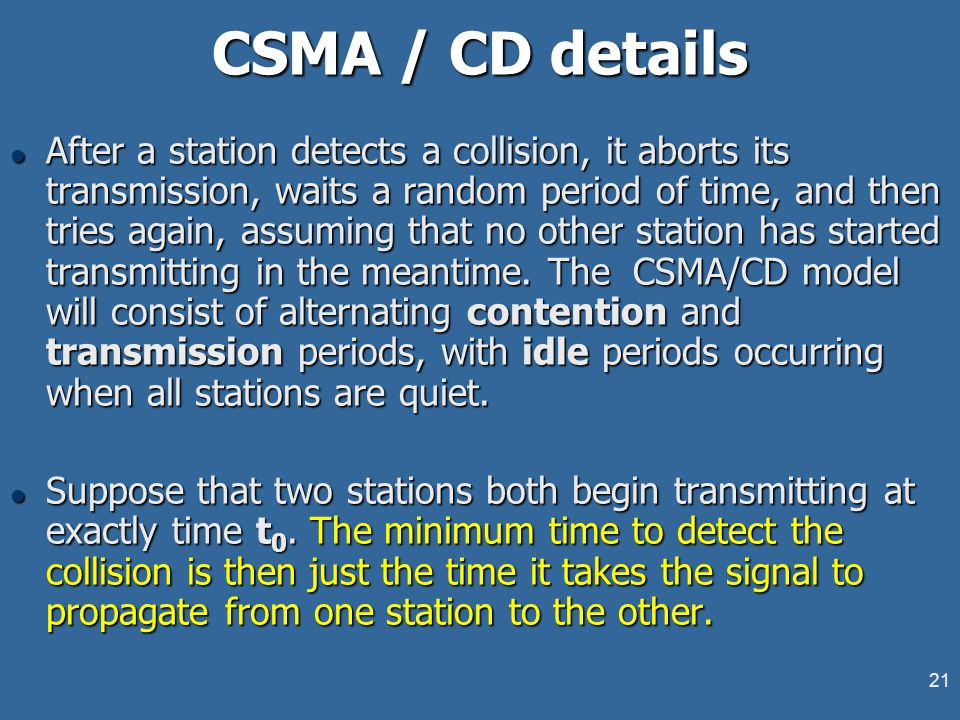 21 CSMA / CD details l After a station detects a collision, it aborts its transmission, waits a random period of time, and then tries again, assuming that no other station has started transmitting in the meantime.