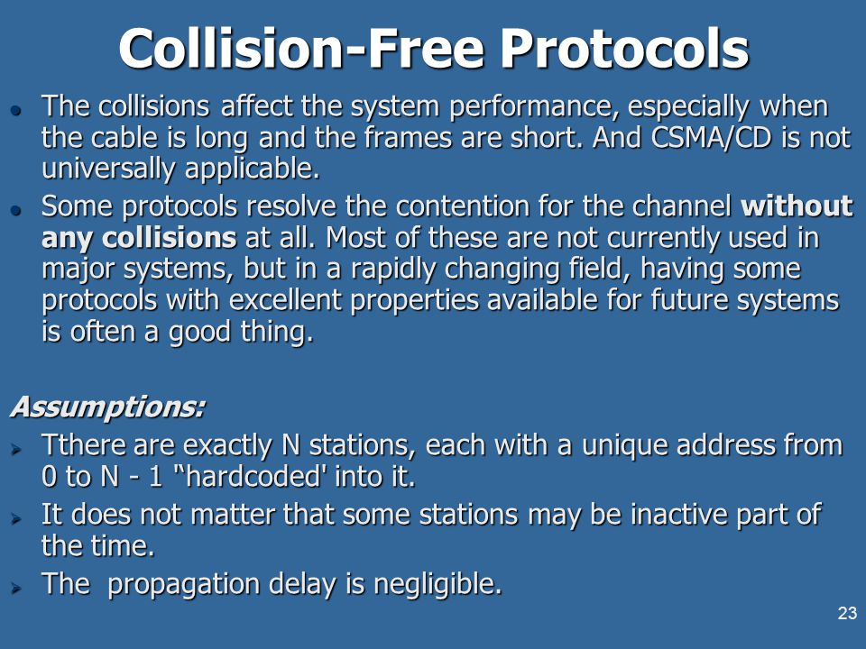 23 Collision-Free Protocols l The collisions affect the system performance, especially when the cable is long and the frames are short. And CSMA/CD is
