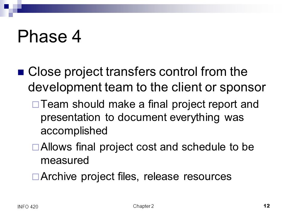 Chapter 212 INFO 420 Phase 4 Close project transfers control from the development team to the client or sponsor  Team should make a final project rep