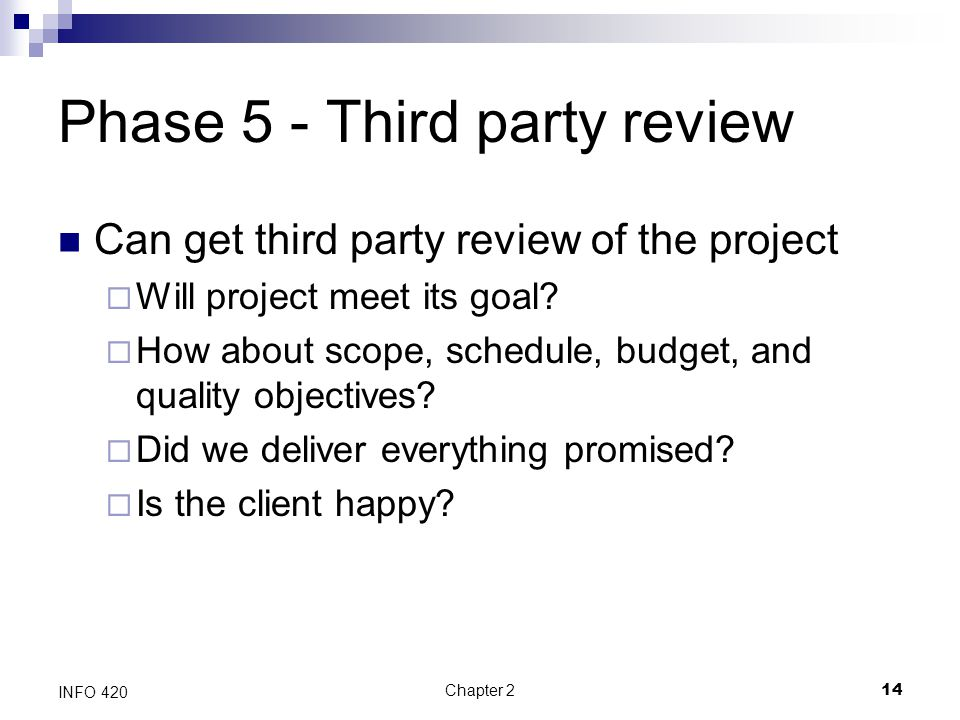 Chapter 214 INFO 420 Phase 5 - Third party review Can get third party review of the project  Will project meet its goal?  How about scope, schedule,