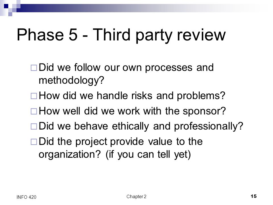 Chapter 215 INFO 420 Phase 5 - Third party review  Did we follow our own processes and methodology?  How did we handle risks and problems?  How wel
