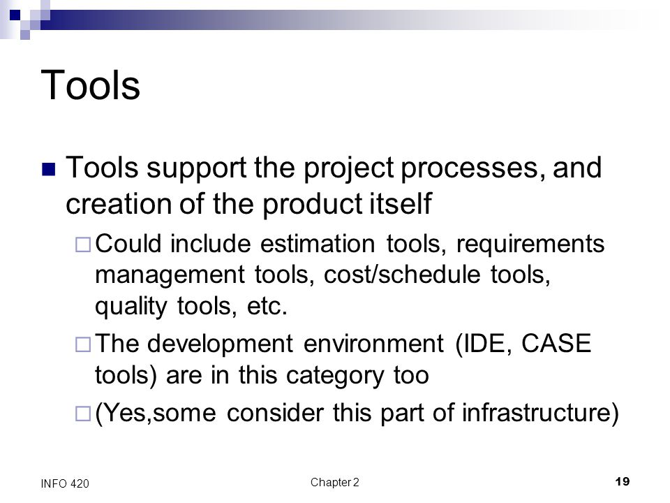 Chapter 219 INFO 420 Tools Tools support the project processes, and creation of the product itself  Could include estimation tools, requirements mana