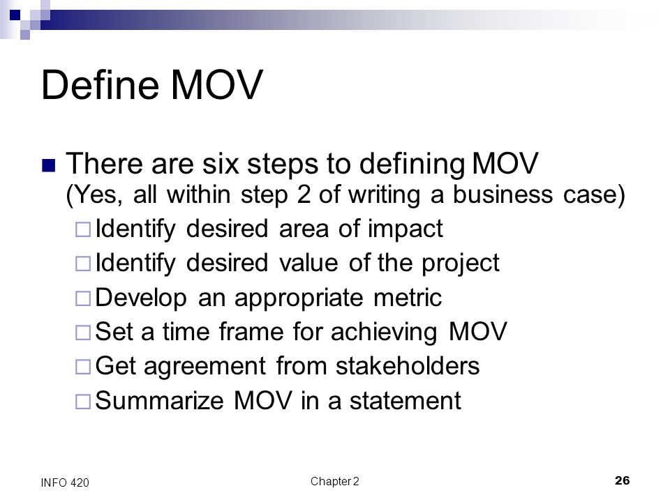 Chapter 226 INFO 420 Define MOV There are six steps to defining MOV (Yes, all within step 2 of writing a business case)  Identify desired area of imp