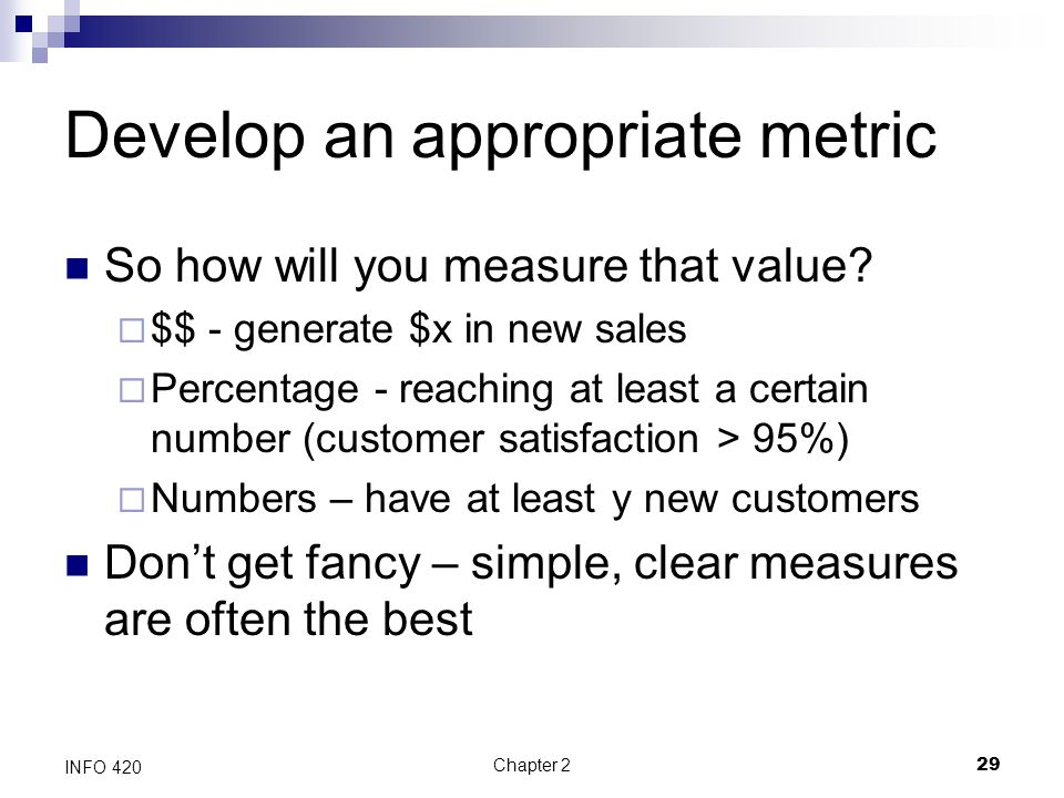 Chapter 229 INFO 420 Develop an appropriate metric So how will you measure that value?  $$ - generate $x in new sales  Percentage - reaching at leas