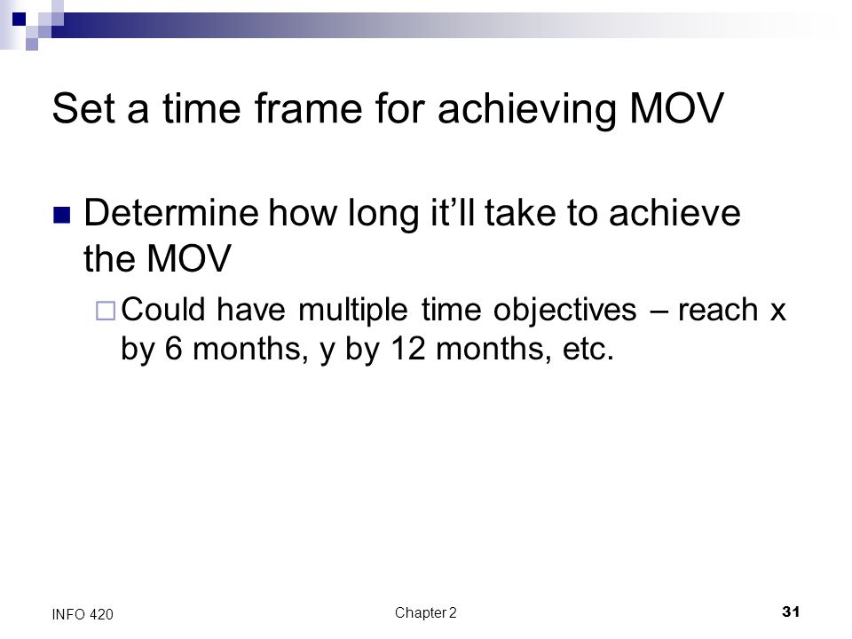 Chapter 231 INFO 420 Set a time frame for achieving MOV Determine how long it'll take to achieve the MOV  Could have multiple time objectives – reach