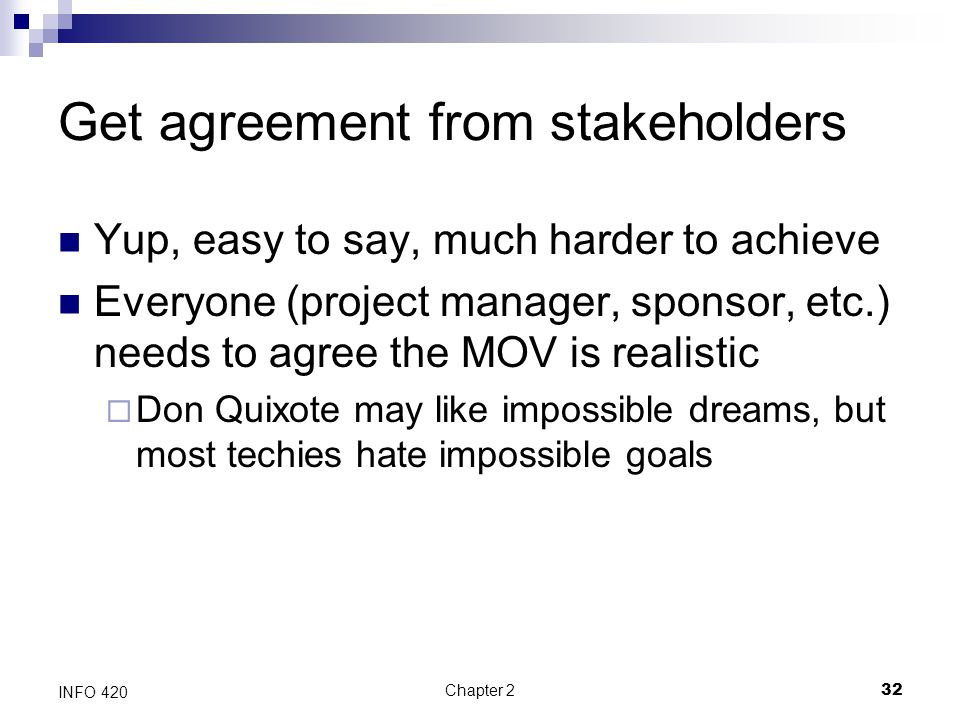 Chapter 232 INFO 420 Get agreement from stakeholders Yup, easy to say, much harder to achieve Everyone (project manager, sponsor, etc.) needs to agree